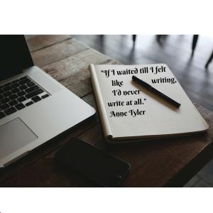 _If I waited till I felt like writing, I'd never write at all._ Anne Tyler